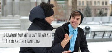 10 Reasons You Shouldn't Be Afraid to Learn Another Language