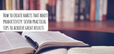 How to create habits that boost productivity: 7 practical tips to achieve great results
