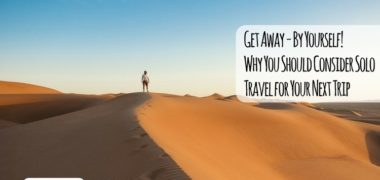 Get Away – By Yourself! Why You Should Consider Solo Travel for Your Next Trip