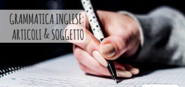 Soggetto e articoli in inglese – Speciale Grammatica