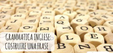 Come costruire le frasi in inglese – Speciale Grammatica