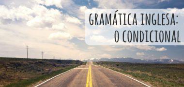 Gramática Inglesa: o condicional em inglês